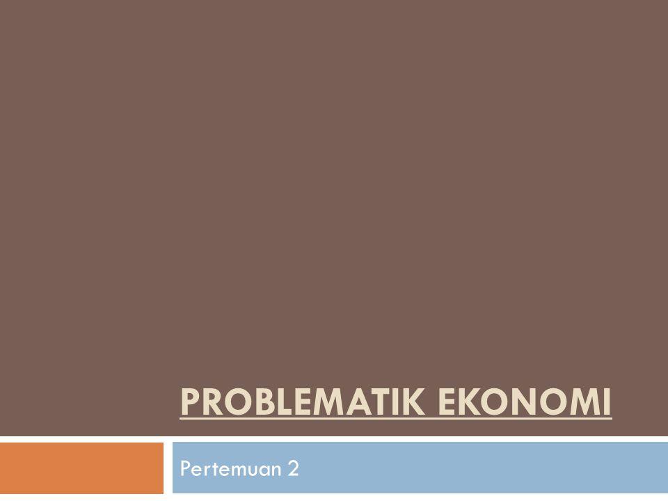 PROBLEMATIK EKONOMI Pertemuan 2