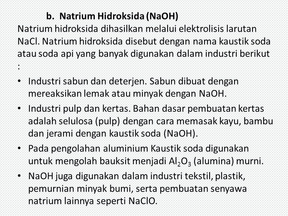 b. Natrium Hidroksida (NaOH) Natrium hidroksida dihasilkan melalui elektrolisis larutan NaCl. Natrium hidroksida disebut dengan nama kaustik soda atau soda api yang banyak digunakan dalam industri berikut :