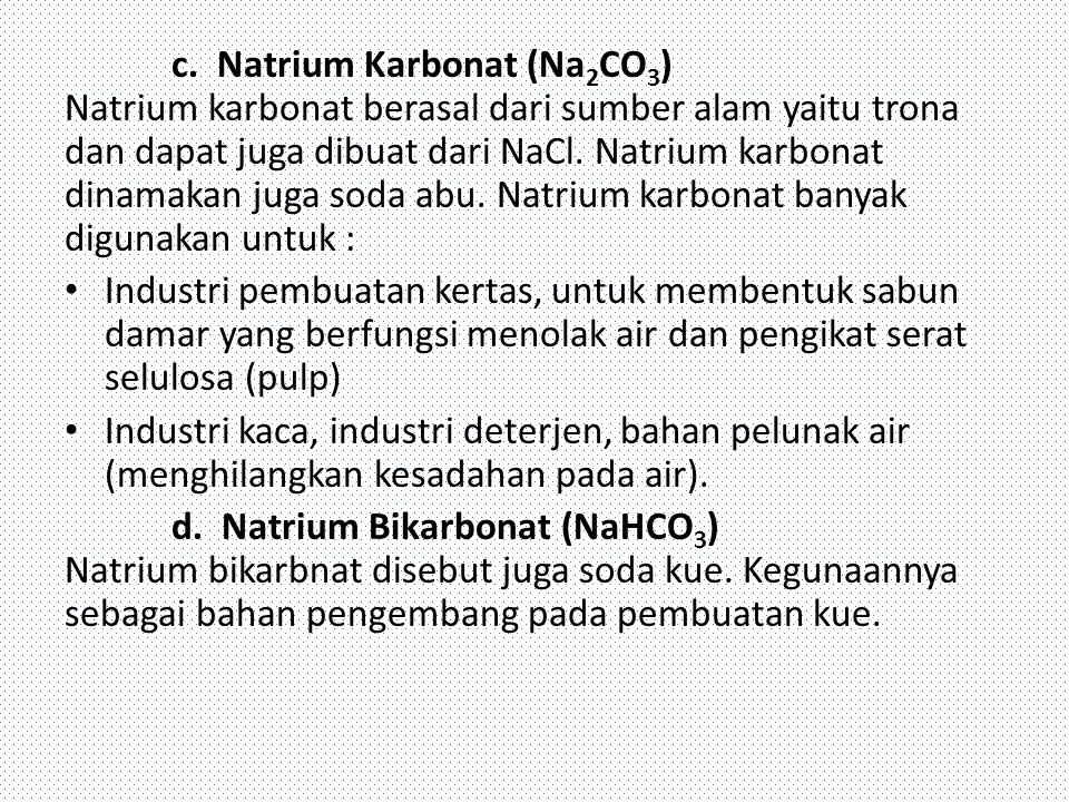 c. Natrium Karbonat (Na2CO3) Natrium karbonat berasal dari sumber alam yaitu trona dan dapat juga dibuat dari NaCl. Natrium karbonat dinamakan juga soda abu. Natrium karbonat banyak digunakan untuk :