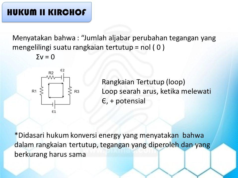 HUKUM II KIRCHOF Menyatakan bahwa : Jumlah aljabar perubahan tegangan yang mengelilingi suatu rangkaian tertutup = nol ( 0 )