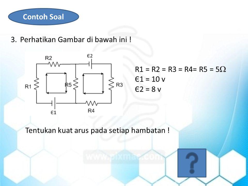 Contoh Soal Perhatikan Gambar di bawah ini . R1 = R2 = R3 = R4= R5 = 5 Є1 = 10 v.