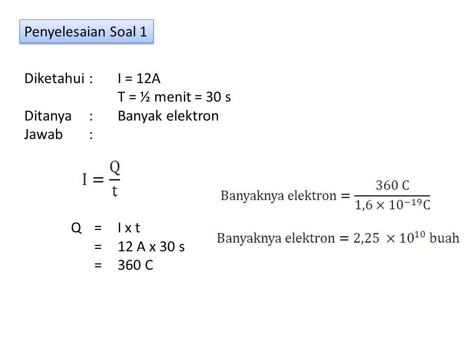 Penyelesaian Soal 1 Diketahui : I = 12A. T = ½ menit = 30 s. Ditanya : Banyak elektron. Jawab :