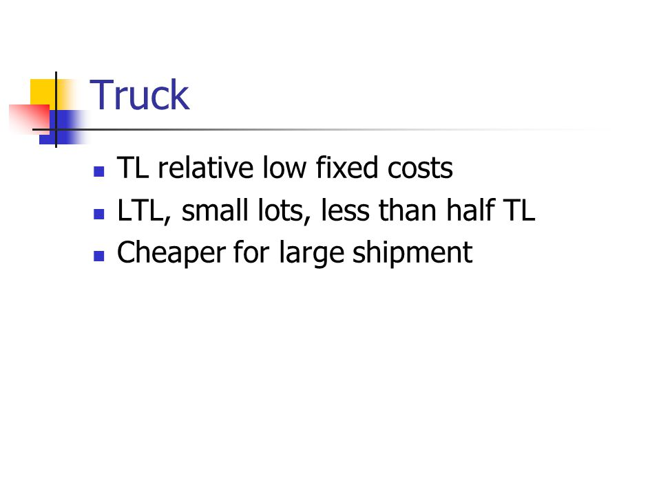 Truck TL relative low fixed costs LTL, small lots, less than half TL