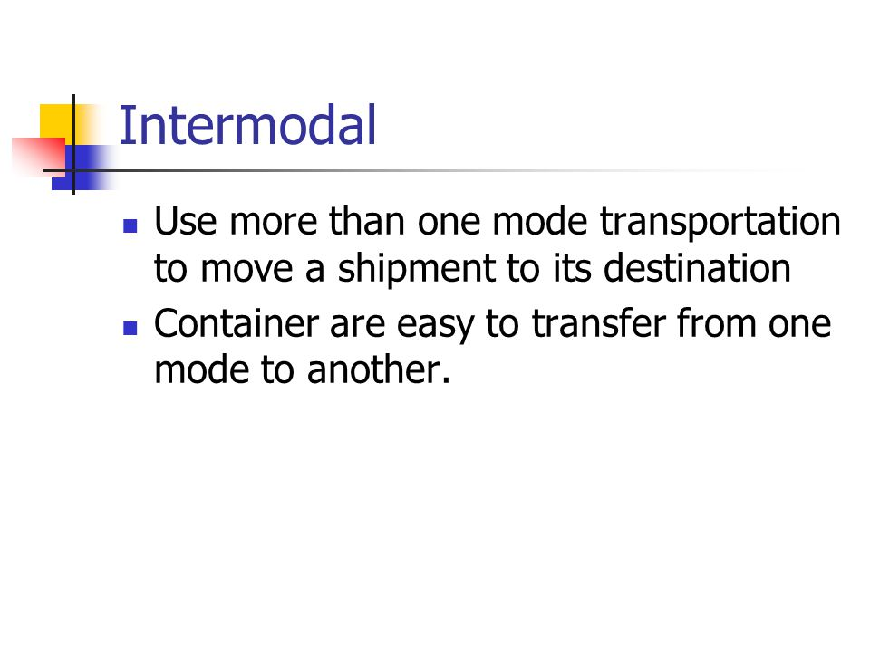 Intermodal Use more than one mode transportation to move a shipment to its destination.
