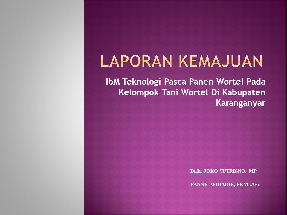 Laporan Kemajuan IbM Teknologi Pasca Panen Wortel Pada Kelompok Tani Wortel Di Kabupaten Karanganyar.