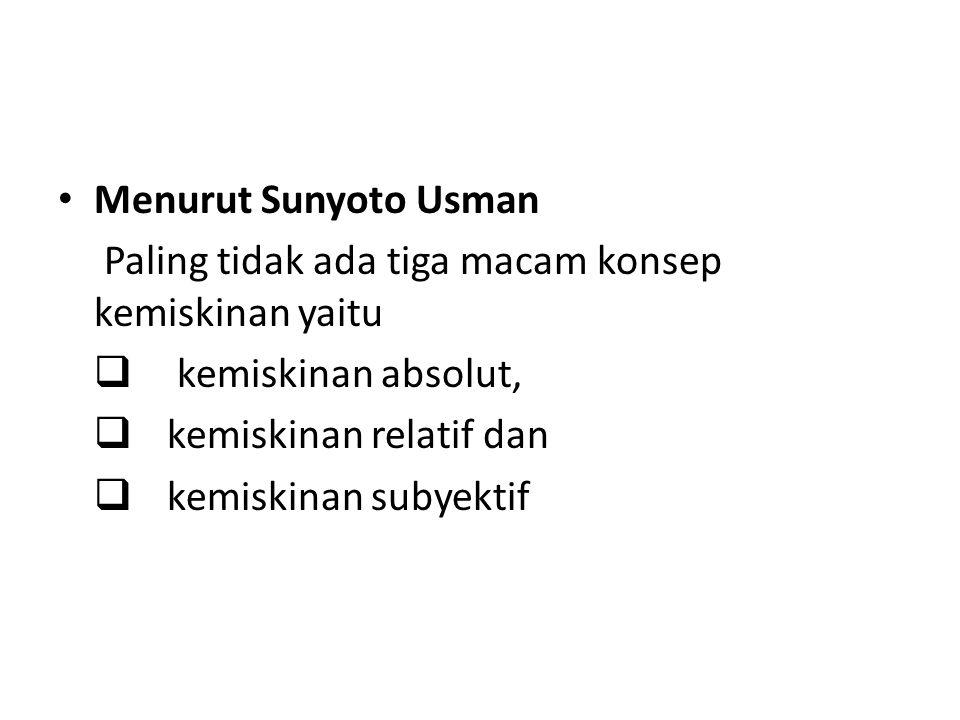 Menurut Sunyoto Usman Paling tidak ada tiga macam konsep kemiskinan yaitu. kemiskinan absolut, kemiskinan relatif dan.