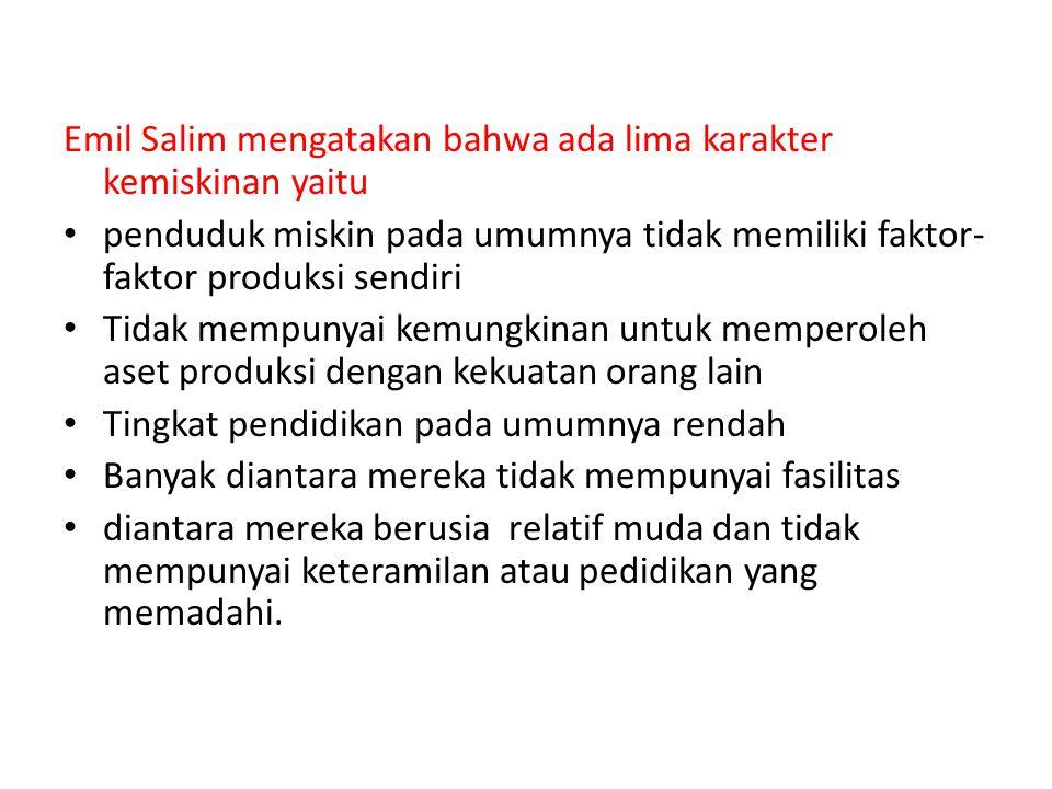 Emil Salim mengatakan bahwa ada lima karakter kemiskinan yaitu
