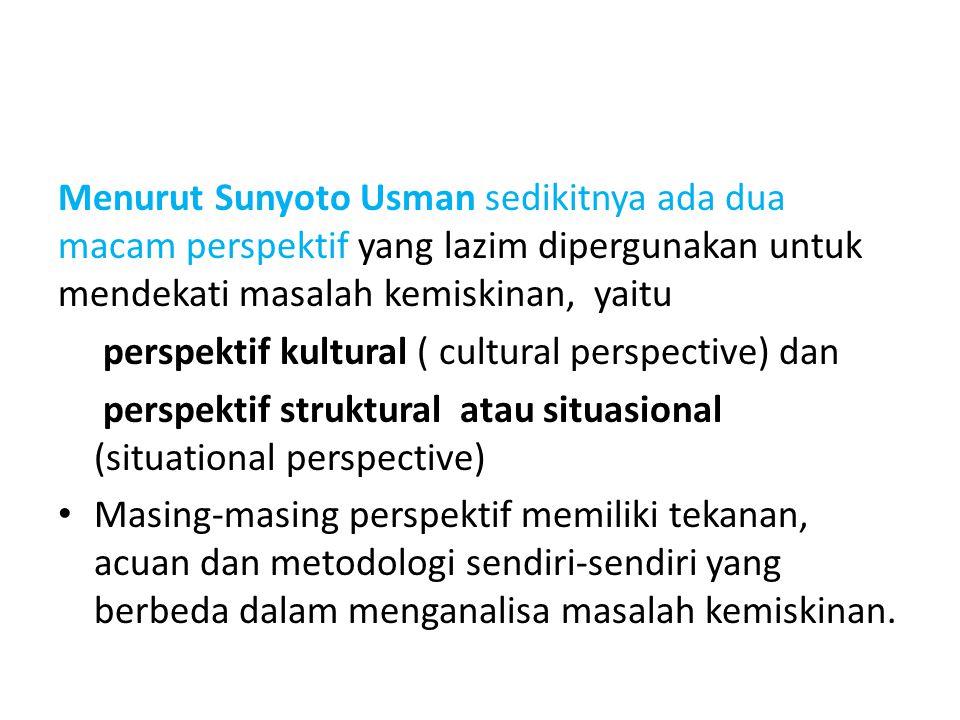 Menurut Sunyoto Usman sedikitnya ada dua macam perspektif yang lazim dipergunakan untuk mendekati masalah kemiskinan, yaitu