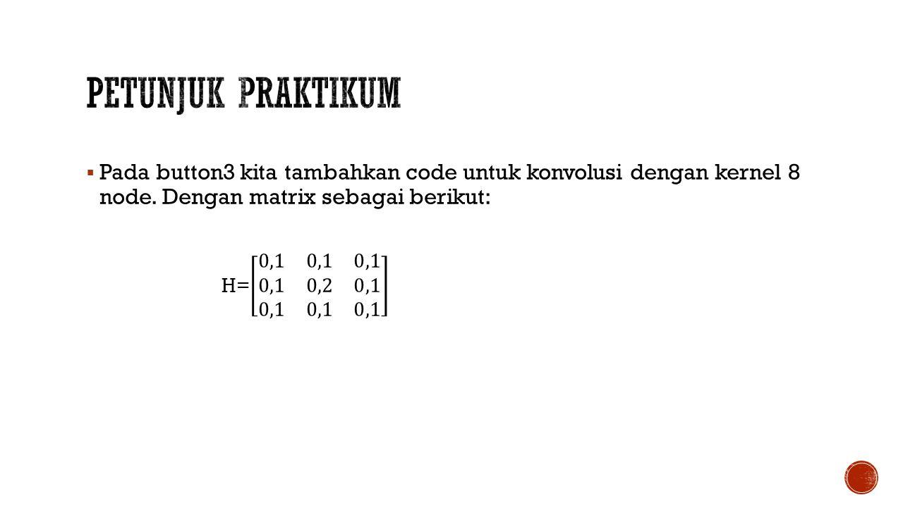 Petunjuk Praktikum Pada button3 kita tambahkan code untuk konvolusi dengan kernel 8 node. Dengan matrix sebagai berikut: