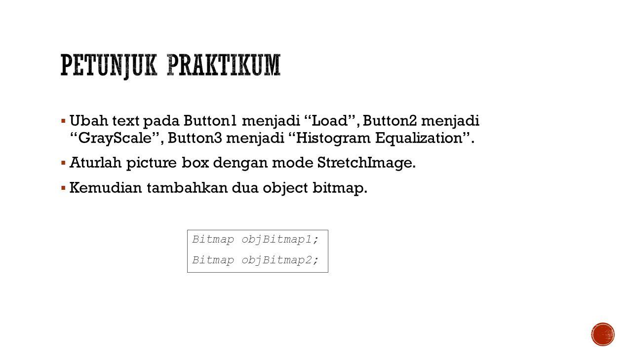 Petunjuk Praktikum Ubah text pada Button1 menjadi Load , Button2 menjadi GrayScale , Button3 menjadi Histogram Equalization .