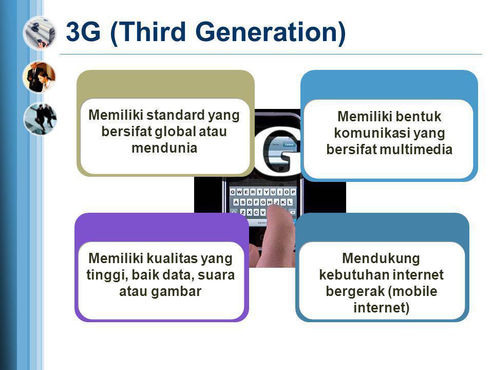 3G (Third Generation) Memiliki standard yang bersifat global atau mendunia. Memiliki bentuk komunikasi yang bersifat multimedia.