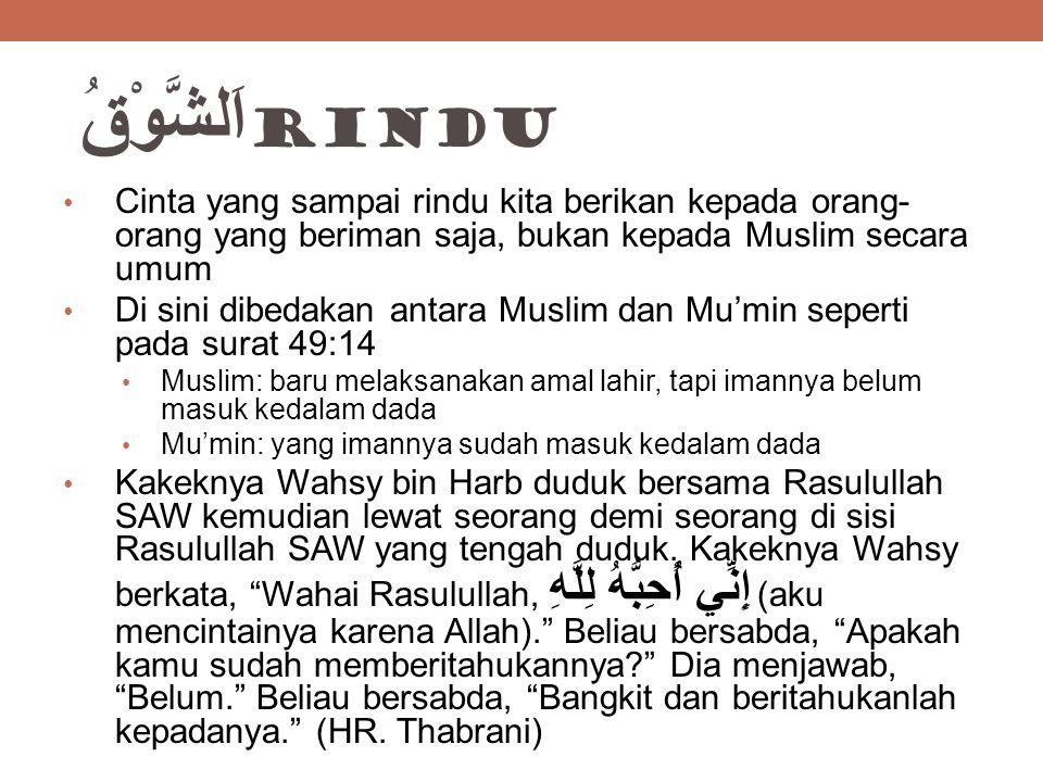 اَلشَّوْقُ rindu Cinta yang sampai rindu kita berikan kepada orang-orang yang beriman saja, bukan kepada Muslim secara umum.