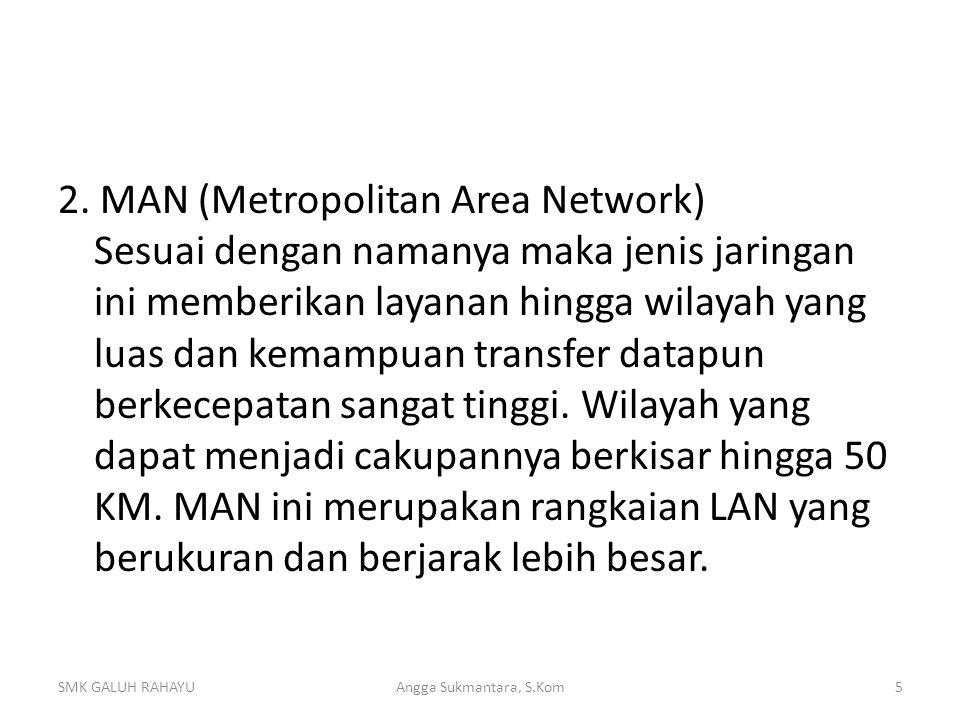2. MAN (Metropolitan Area Network) Sesuai dengan namanya maka jenis jaringan ini memberikan layanan hingga wilayah yang luas dan kemampuan transfer datapun berkecepatan sangat tinggi. Wilayah yang dapat menjadi cakupannya berkisar hingga 50 KM. MAN ini merupakan rangkaian LAN yang berukuran dan berjarak lebih besar.