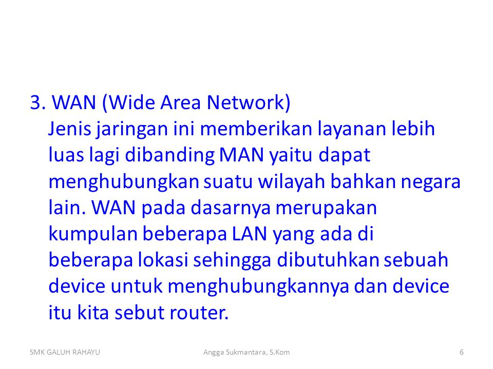 3. WAN (Wide Area Network) Jenis jaringan ini memberikan layanan lebih luas lagi dibanding MAN yaitu dapat menghubungkan suatu wilayah bahkan negara lain. WAN pada dasarnya merupakan kumpulan beberapa LAN yang ada di beberapa lokasi sehingga dibutuhkan sebuah device untuk menghubungkannya dan device itu kita sebut router.