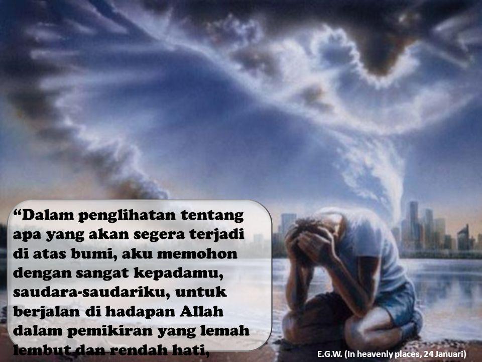 Dalam penglihatan tentang apa yang akan segera terjadi di atas bumi, aku memohon dengan sangat kepadamu, saudara-saudariku, untuk berjalan di hadapan Allah dalam pemikiran yang lemah lembut dan rendah hati, sambil mengingat perhatian Yesus kepadamu