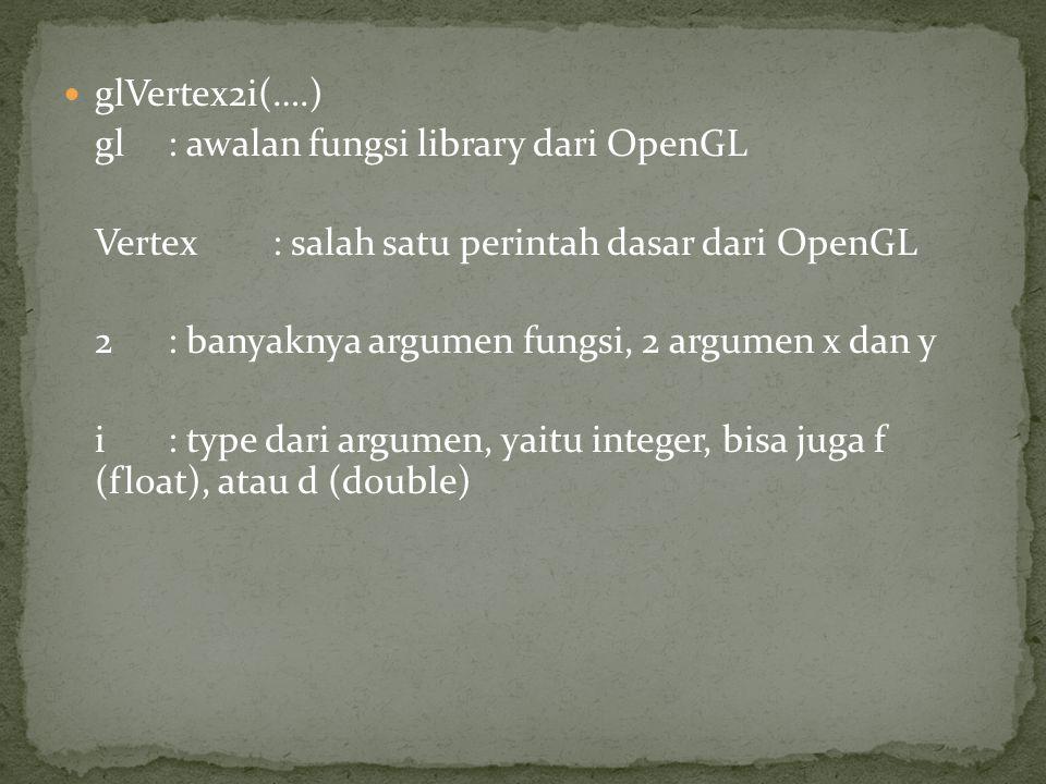 glVertex2i(….) gl : awalan fungsi library dari OpenGL. Vertex : salah satu perintah dasar dari OpenGL.