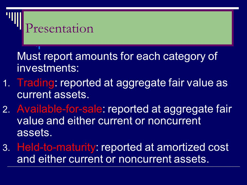 Presentation Must report amounts for each category of investments: Trading: reported at aggregate fair value as current assets.