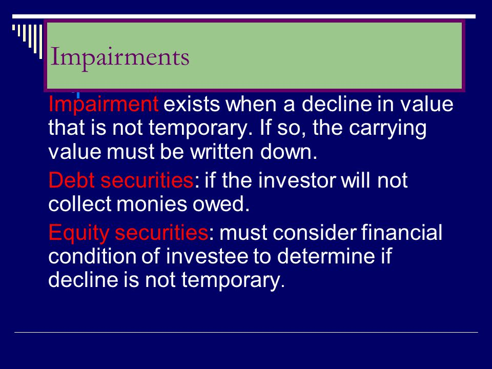 Impairments Impairment exists when a decline in value that is not temporary. If so, the carrying value must be written down.
