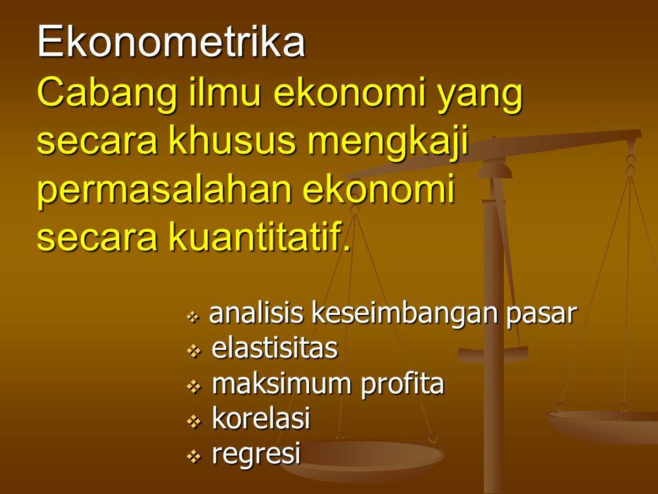 Ekonometrika Cabang ilmu ekonomi yang secara khusus mengkaji permasalahan ekonomi secara kuantitatif.