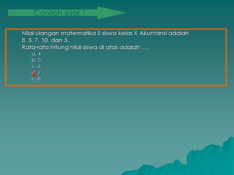 Contoh soal 1 Nilai ulangan matematika 5 siswa kelas X Akuntansi adalah. 8, 5, 7, 10, dan 5. Rata-rata hitung nilai siswa di atas adalah ….