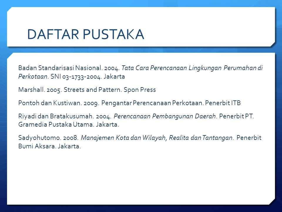 DAFTAR PUSTAKA Badan Standarisasi Nasional. 2004. Tata Cara Perencanaan Lingkungan Perumahan di Perkotaan. SNI 03-1733-2004. Jakarta.