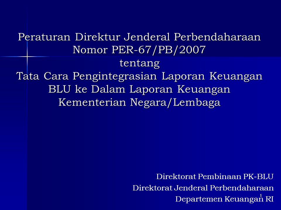 Peraturan Direktur Jenderal Perbendaharaan Nomor PER-67/PB/2007 tentang Tata Cara Pengintegrasian Laporan Keuangan BLU ke Dalam Laporan Keuangan Kementerian Negara/Lembaga