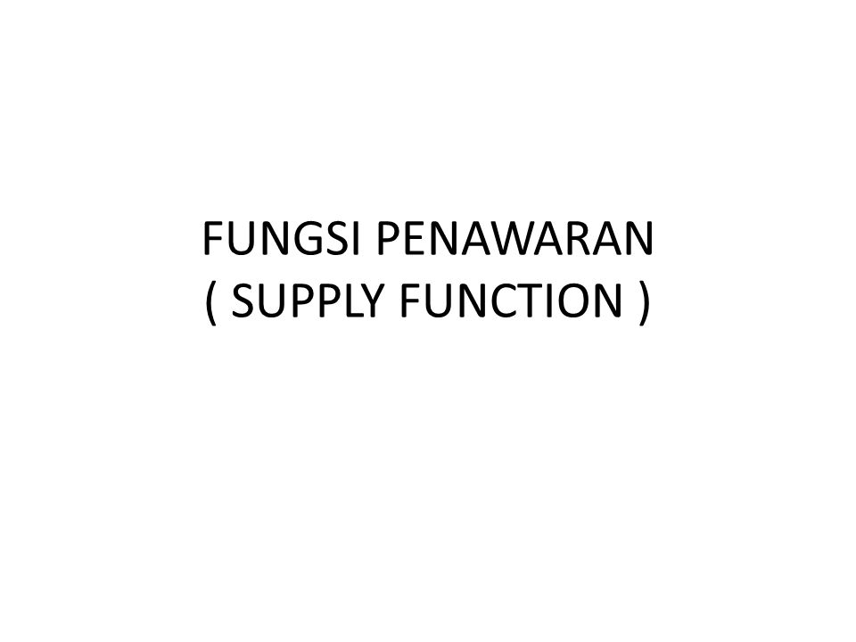 FUNGSI PENAWARAN ( SUPPLY FUNCTION )