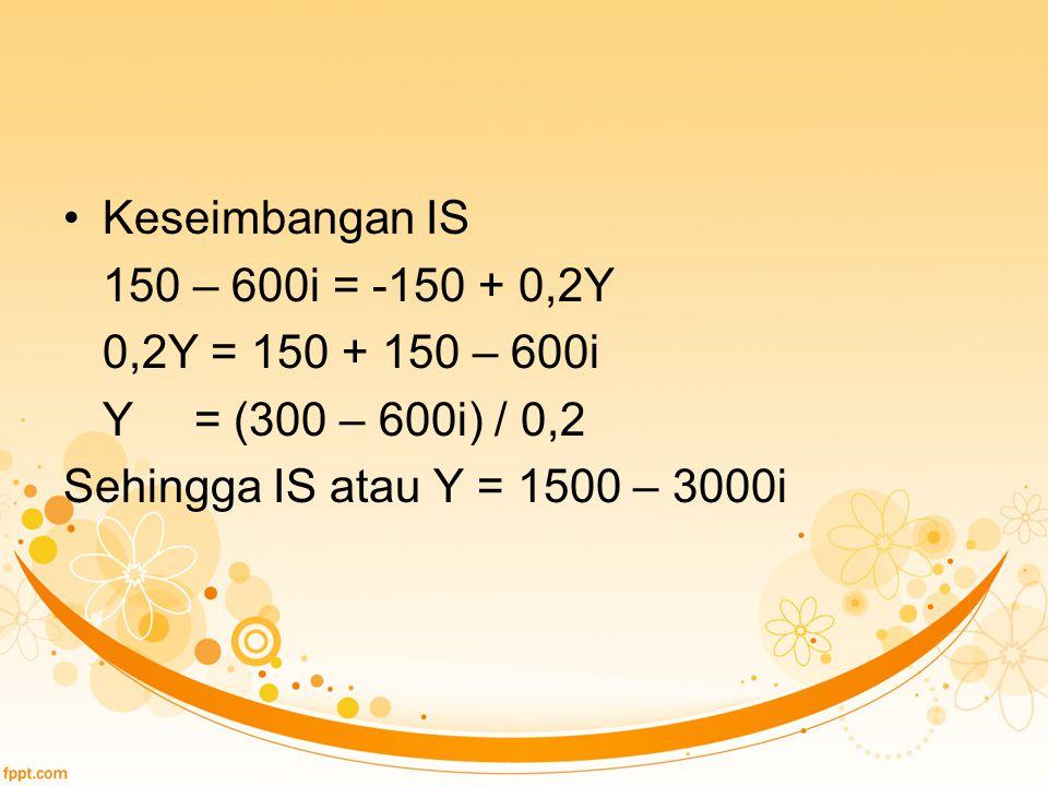 Keseimbangan IS 150 – 600i = -150 + 0,2Y. 0,2Y = 150 + 150 – 600i.
