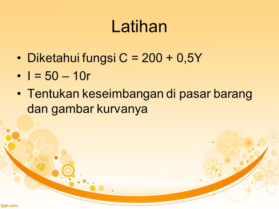 Latihan Diketahui fungsi C = 200 + 0,5Y I = 50 – 10r