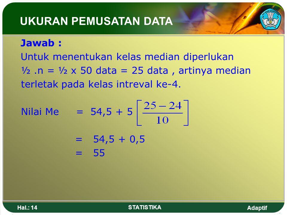 UKURAN PEMUSATAN DATA Jawab : Untuk menentukan kelas median diperlukan