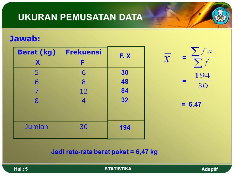 UKURAN PEMUSATAN DATA Jawab: Berat (kg) Frekuensi 5 6 7 8 12 4 Jumlah