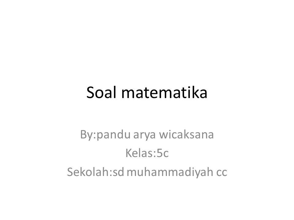 By:pandu arya wicaksana Kelas:5c Sekolah:sd muhammadiyah cc