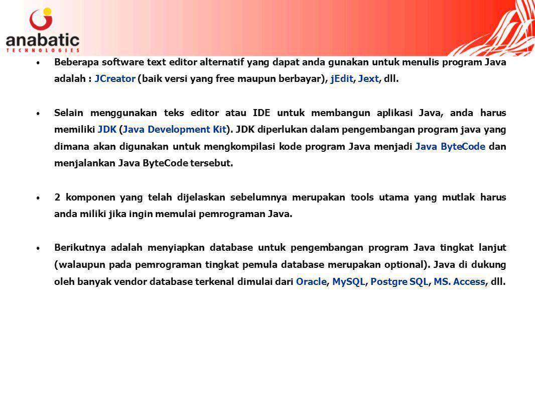 Beberapa software text editor alternatif yang dapat anda gunakan untuk menulis program Java adalah : JCreator (baik versi yang free maupun berbayar), jEdit, Jext, dll.