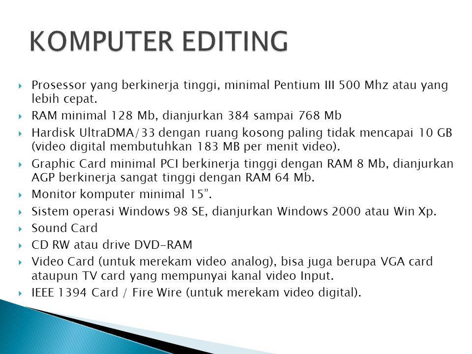 KOMPUTER EDITING Prosessor yang berkinerja tinggi, minimal Pentium III 500 Mhz atau yang lebih cepat.
