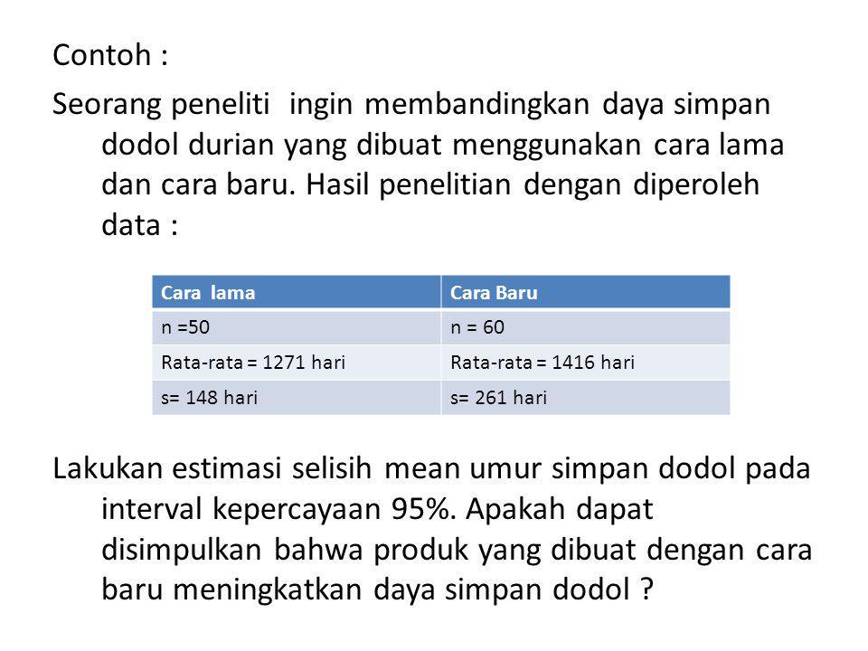 Contoh : Seorang peneliti ingin membandingkan daya simpan dodol durian yang dibuat menggunakan cara lama dan cara baru. Hasil penelitian dengan diperoleh data : Lakukan estimasi selisih mean umur simpan dodol pada interval kepercayaan 95%. Apakah dapat disimpulkan bahwa produk yang dibuat dengan cara baru meningkatkan daya simpan dodol