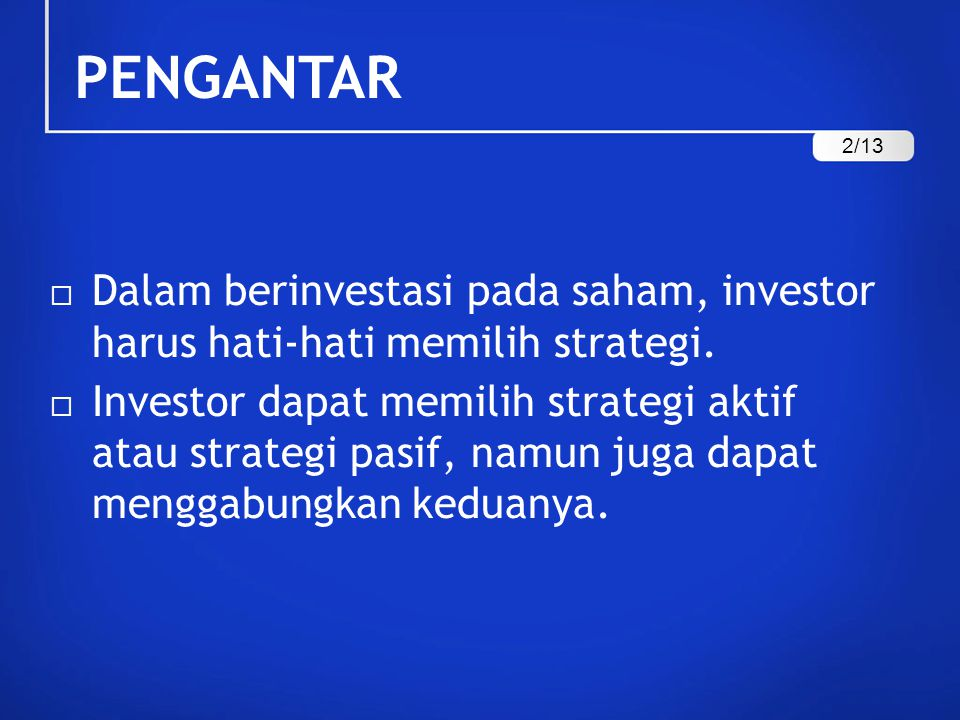 PENGANTAR Dalam berinvestasi pada saham, investor harus hati-hati memilih strategi.