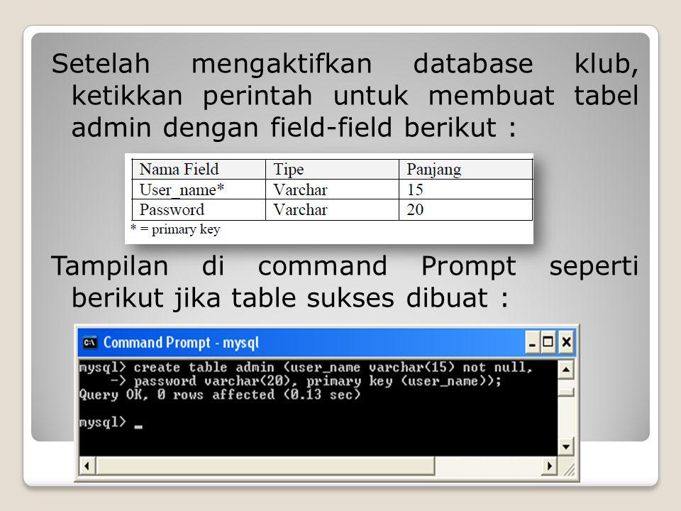 Setelah mengaktifkan database klub, ketikkan perintah untuk membuat tabel admin dengan field-field berikut : Tampilan di command Prompt seperti berikut jika table sukses dibuat :