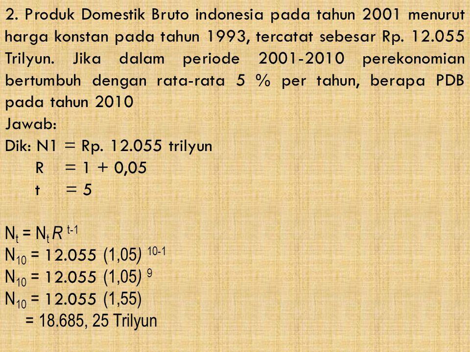2. Produk Domestik Bruto indonesia pada tahun 2001 menurut harga konstan pada tahun 1993, tercatat sebesar Rp. 12.055 Trilyun. Jika dalam periode 2001-2010 perekonomian bertumbuh dengan rata-rata 5 % per tahun, berapa PDB pada tahun 2010