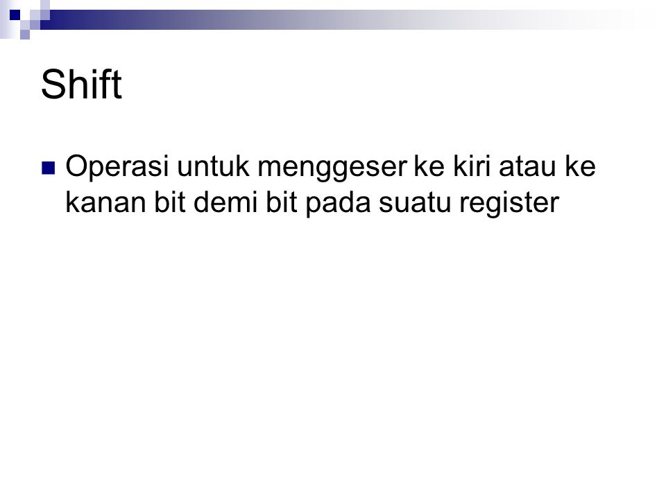 Shift Operasi untuk menggeser ke kiri atau ke kanan bit demi bit pada suatu register