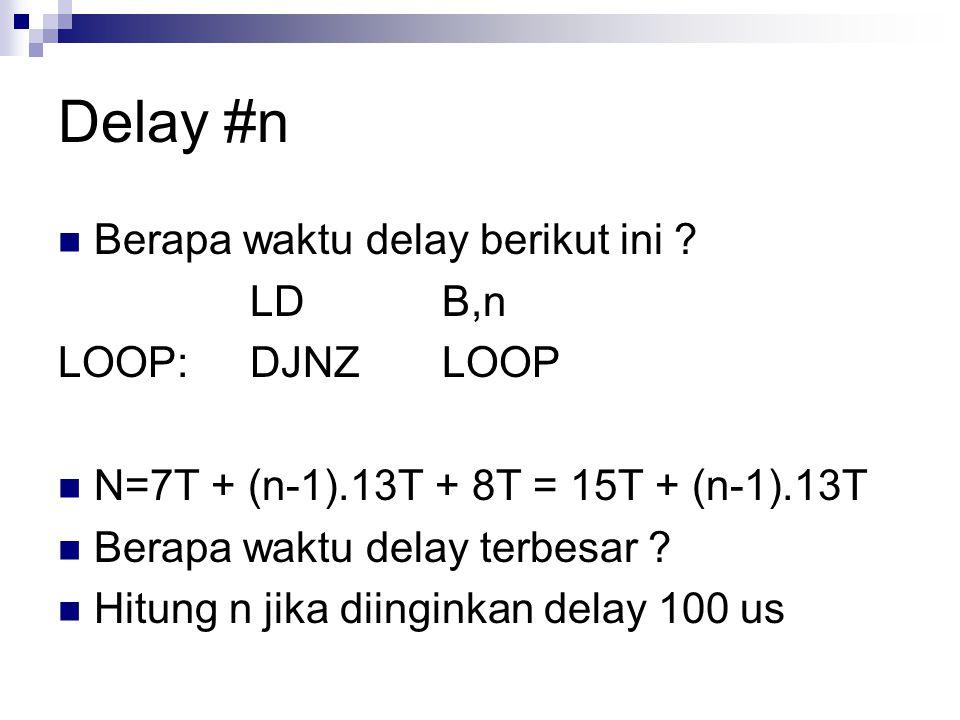 Delay #n Berapa waktu delay berikut ini LD B,n LOOP: DJNZ LOOP