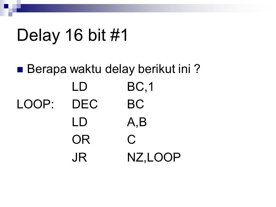 Delay 16 bit #1 Berapa waktu delay berikut ini LD BC,1 LOOP: DEC BC