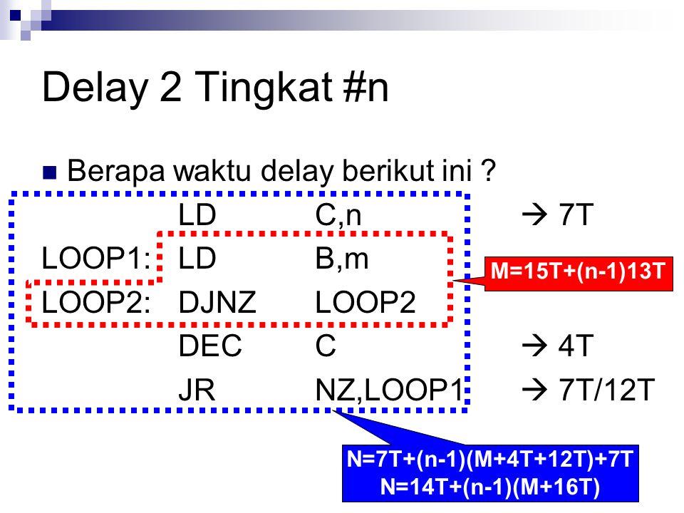 Delay 2 Tingkat #n Berapa waktu delay berikut ini LD C,n  7T