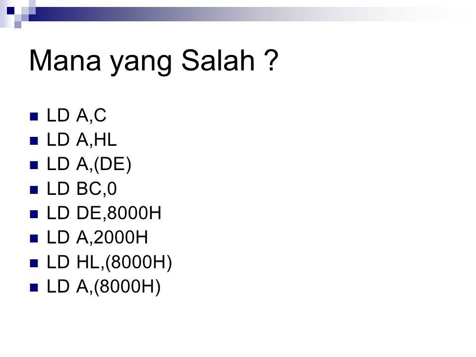 Mana yang Salah LD A,C LD A,HL LD A,(DE) LD BC,0 LD DE,8000H