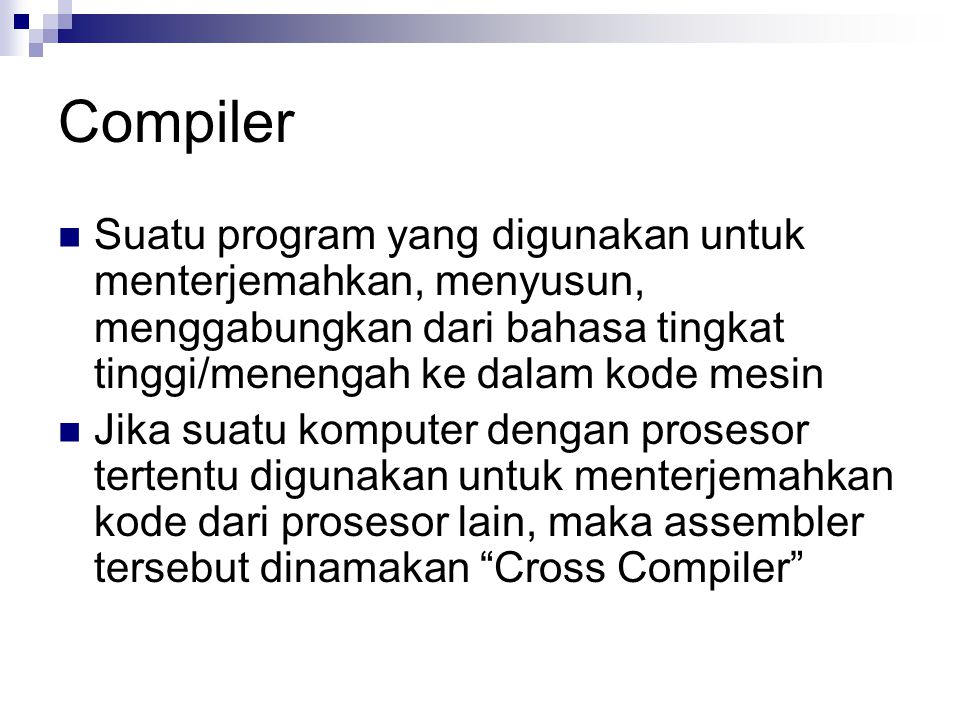 Compiler Suatu program yang digunakan untuk menterjemahkan, menyusun, menggabungkan dari bahasa tingkat tinggi/menengah ke dalam kode mesin.
