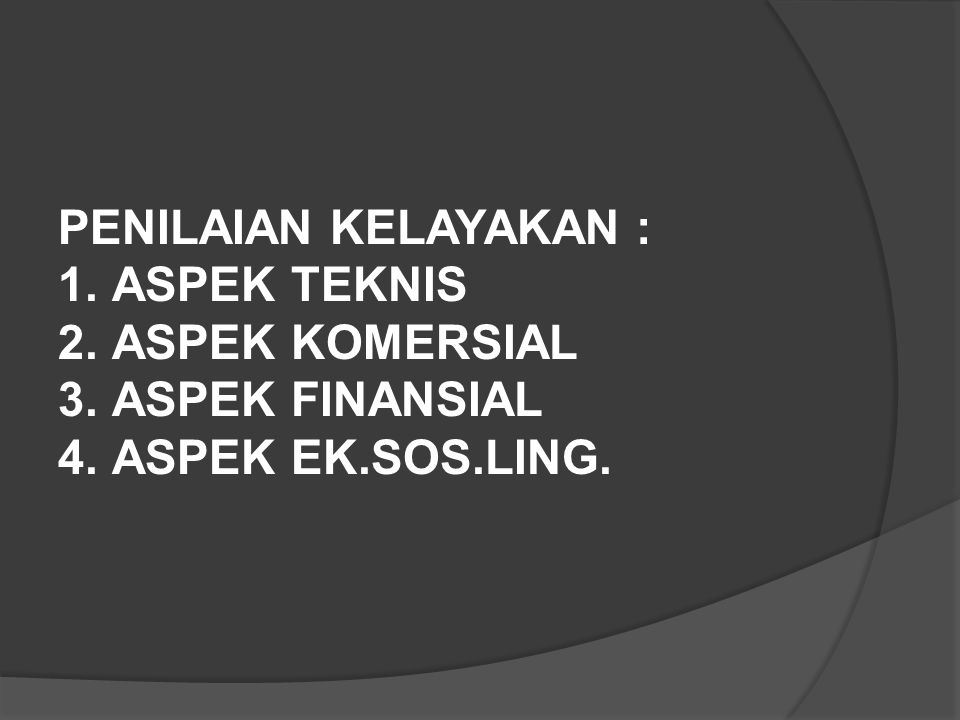 PENILAIAN KELAYAKAN : ASPEK TEKNIS ASPEK KOMERSIAL ASPEK FINANSIAL ASPEK EK.SOS.LING.