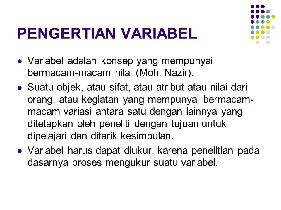 PENGERTIAN VARIABEL Variabel adalah konsep yang mempunyai bermacam-macam nilai (Moh. Nazir).