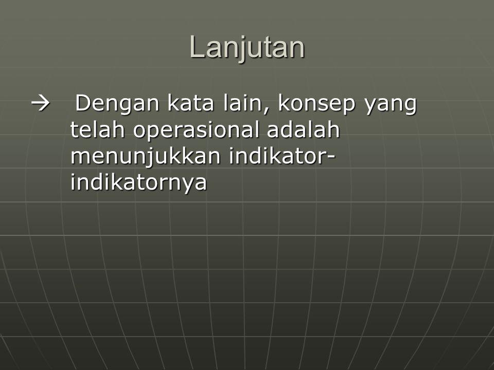 Lanjutan  Dengan kata lain, konsep yang telah operasional adalah menunjukkan indikator-indikatornya.