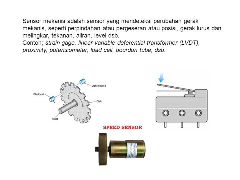 Sensor mekanis adalah sensor yang mendeteksi perubahan gerak mekanis, seperti perpindahan atau pergeseran atau posisi, gerak lurus dan melingkar, tekanan, aliran, level dsb.