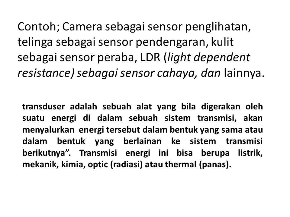 Contoh; Camera sebagai sensor penglihatan, telinga sebagai sensor pendengaran, kulit sebagai sensor peraba, LDR (light dependent resistance) sebagai sensor cahaya, dan lainnya.