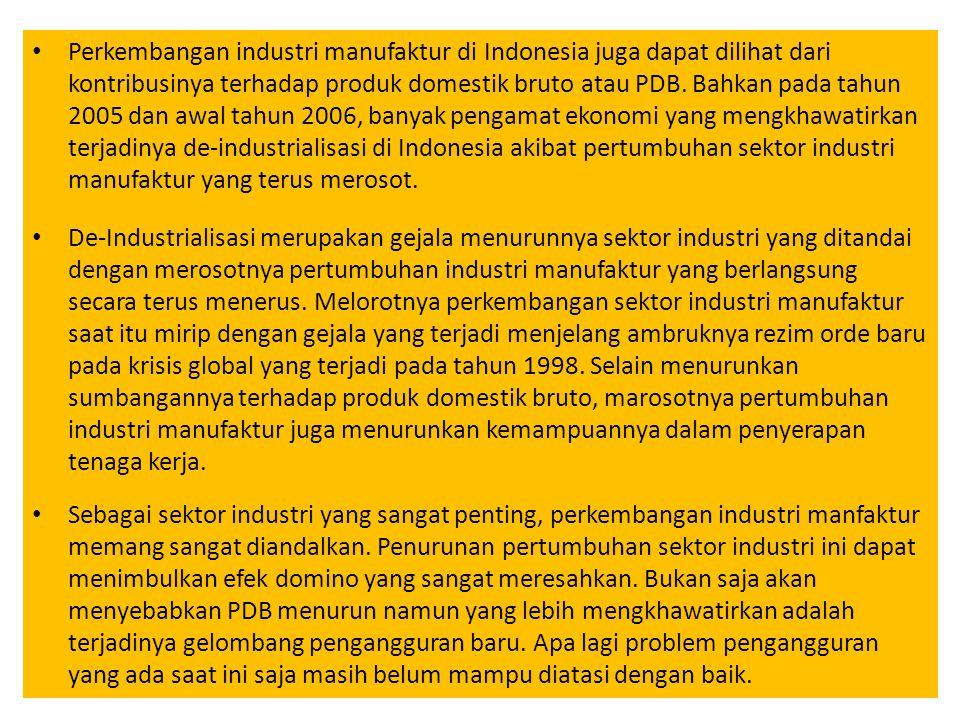 Perkembangan industri manufaktur di Indonesia juga dapat dilihat dari kontribusinya terhadap produk domestik bruto atau PDB. Bahkan pada tahun 2005 dan awal tahun 2006, banyak pengamat ekonomi yang mengkhawatirkan terjadinya de-industrialisasi di Indonesia akibat pertumbuhan sektor industri manufaktur yang terus merosot.